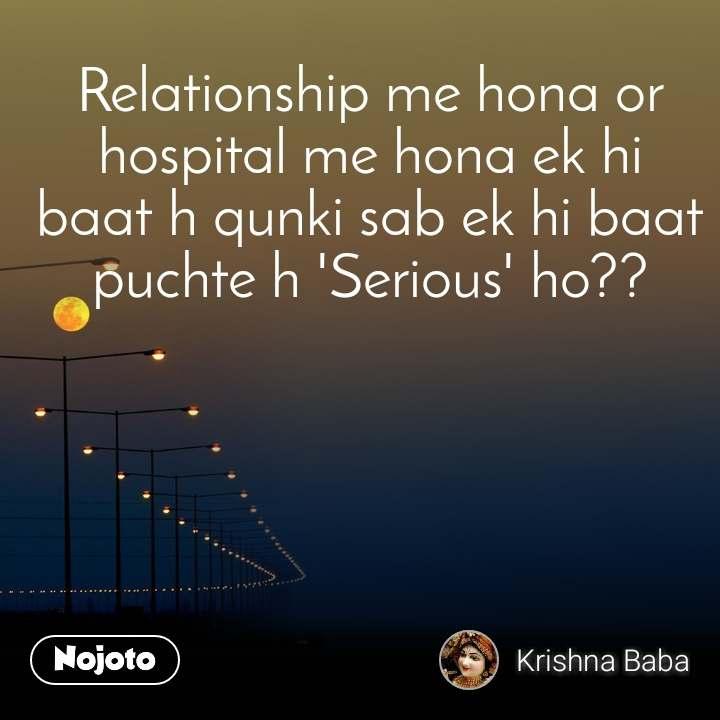 Relationship me hona or hospital me hona ek hi baat h qunki sab ek hi baat puchte h 'Serious' ho??