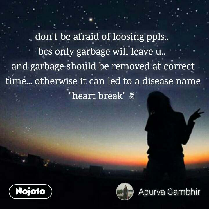 """don't be afraid of loosing ppls..  bcs only garbage will leave u..  and garbage should be removed at correct time... otherwise it can led to a disease name """"heart break"""" ✌"""