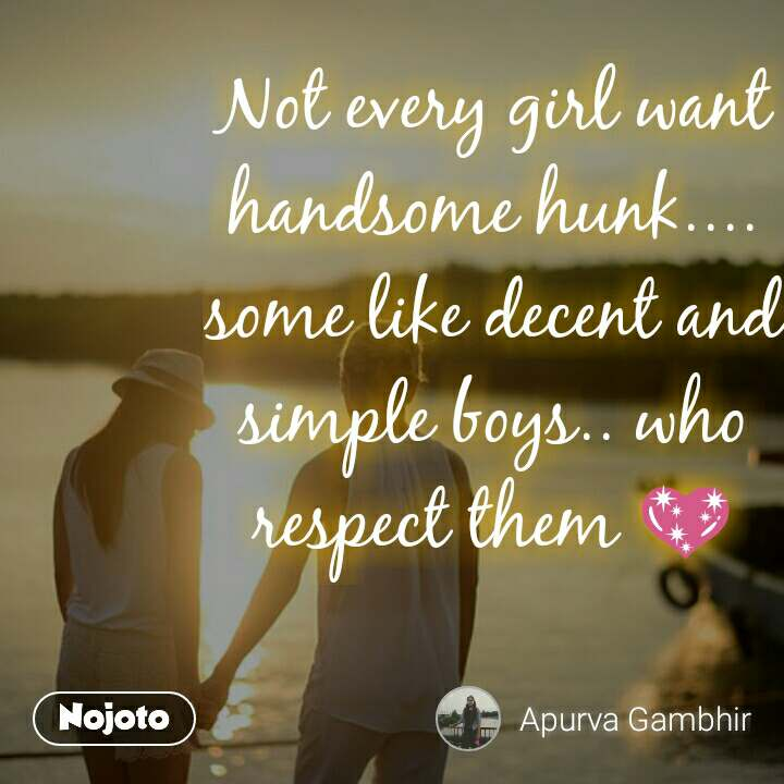 Not every girl want handsome hunk.... some like decent and simple boys.. who respect them 💖