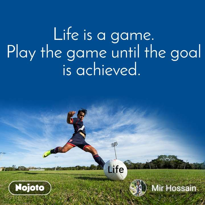 Life is a game. Play the game until the goal is achieved.
