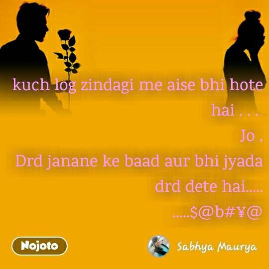 kuch log zindagi me aise bhi hote hai . . .  Jo , Drd janane ke baad aur bhi jyada drd dete hai..... .....$@b#¥@