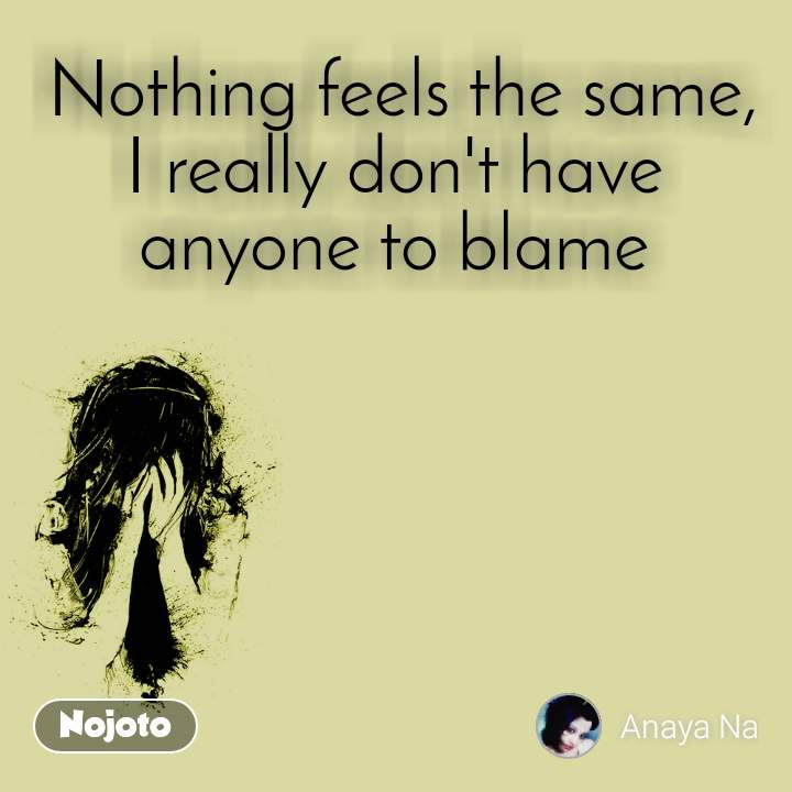 Nothing feels the same, I really don't have anyone to blame