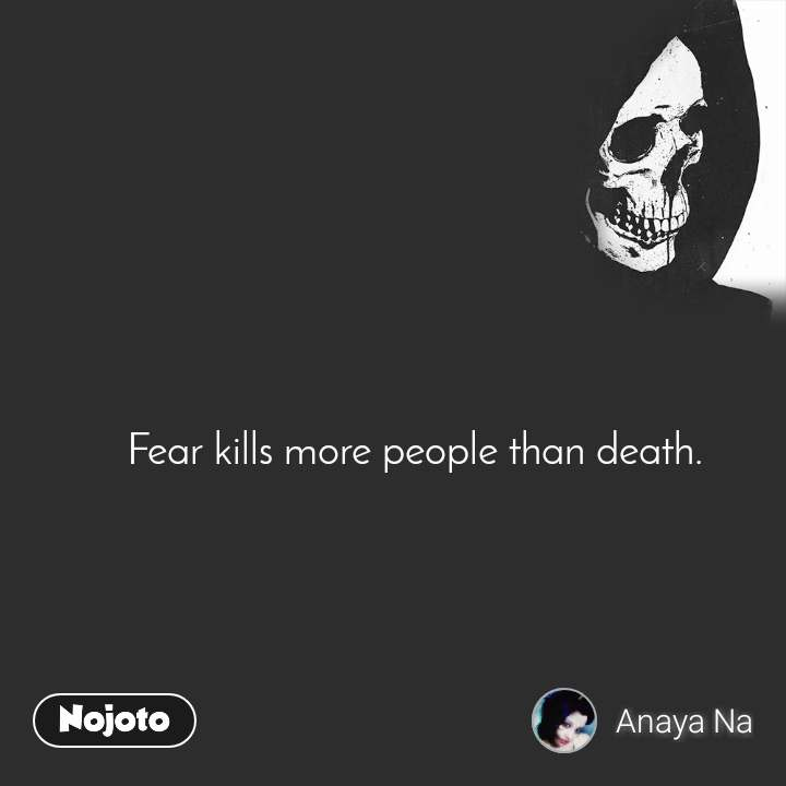 Fear kills more people than death.