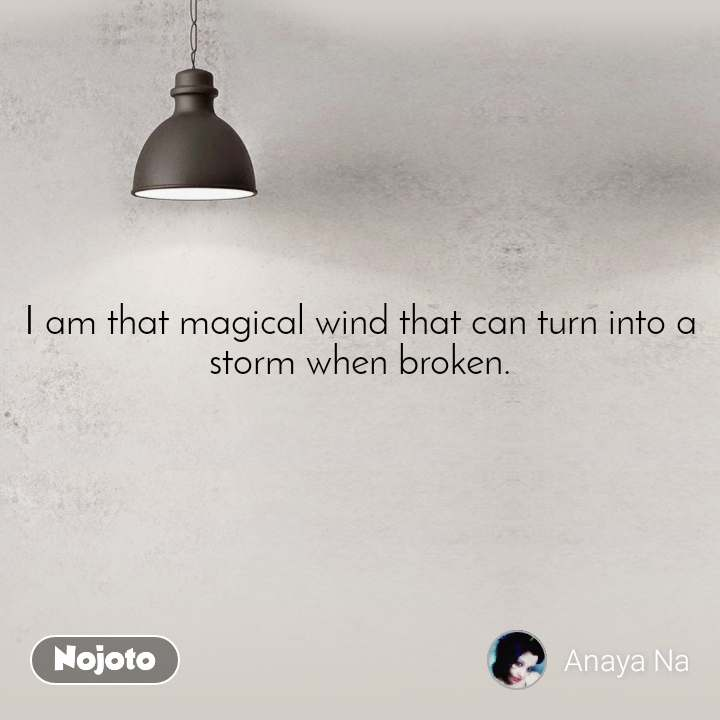 I am that magical wind that can turn into a storm when broken.