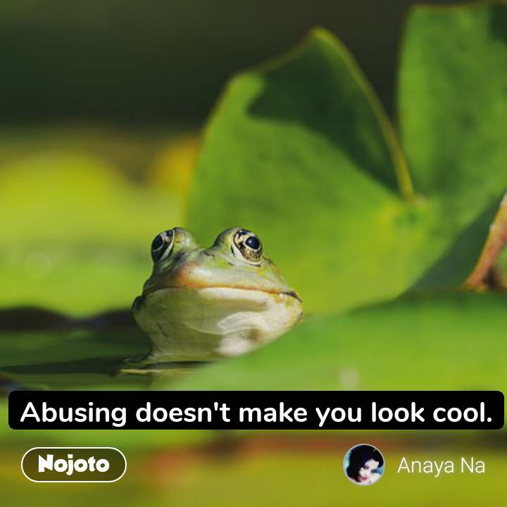 Abusing doesn't make you look cool.