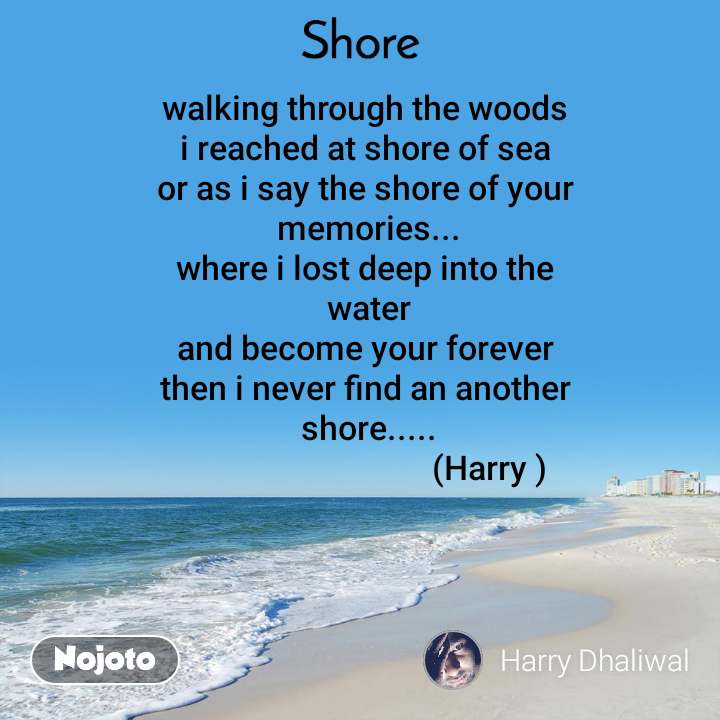 Shore walking through the woods  i reached at shore of sea  or as i say the shore of your  memories... where i lost deep into the  water and become your forever  then i never find an another  shore.....                               (Harry )