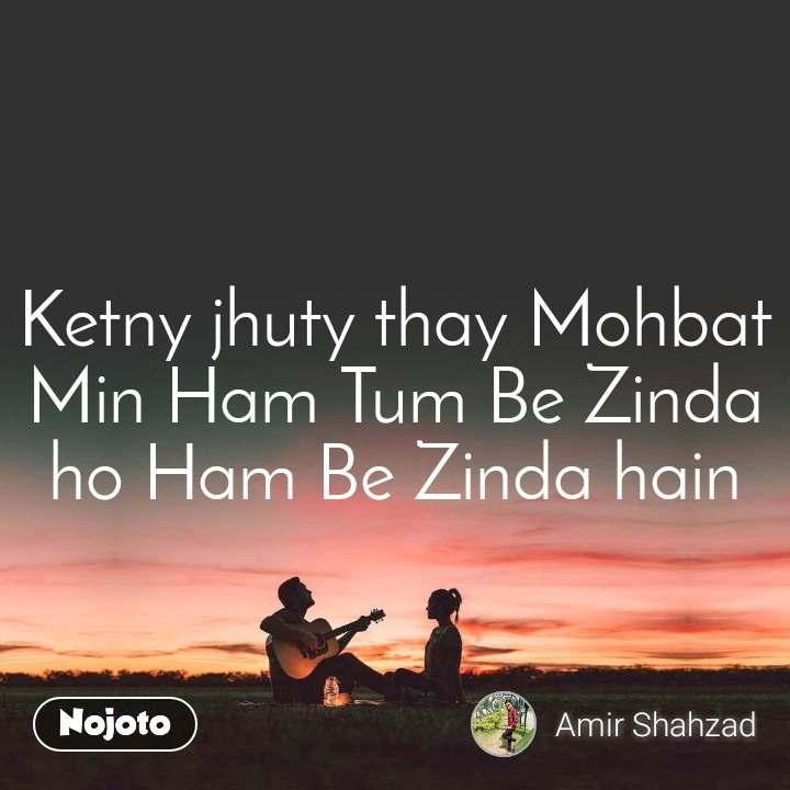 Ketny jhuty thay Mohbat Min Ham Tum Be Zinda ho Ham Be Zinda hain