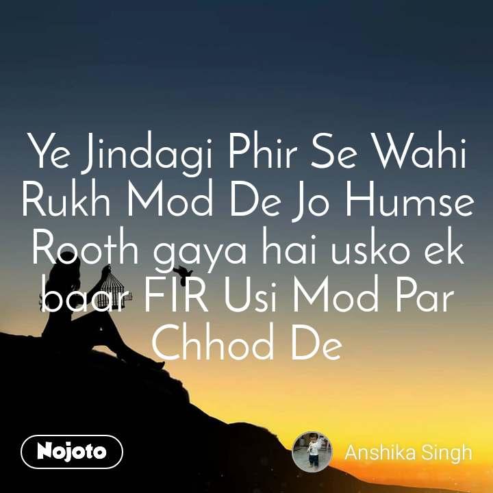 Ye Jindagi Phir Se Wahi Rukh Mod De Jo Humse Rooth gaya hai usko ek baar FIR Usi Mod Par Chhod De