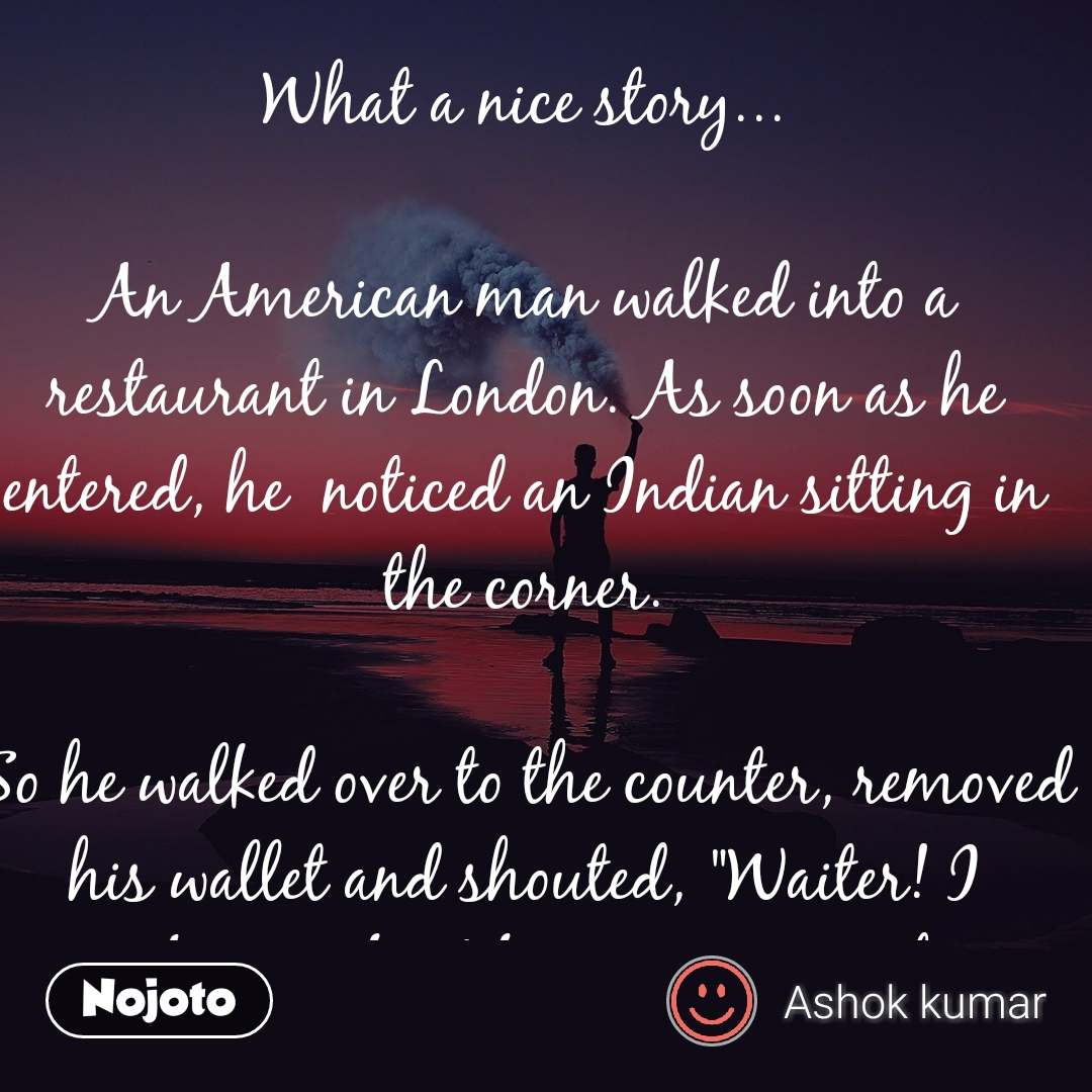 "What a nice story...  An American man walked into a restaurant in London. As soon as he entered, he  noticed an Indian sitting in the corner.  So he walked over to the counter, removed his wallet and shouted, ""Waiter! I am buying food for everyone in this restaurant, except that Indian guy over there!""  So the waiter collected the money from the man and began serving free food to everyone in the restaurant, except the Indian.  However, instead of becoming upset, the Indian simply looked up at the American and shouted, ""Thank you!""  That infuriated the man. So once again, the American took out his wallet and shouted, - ""Waiter! This time I am buying bottles of wine and additional food for everyone in this bar, except for that Indian  sitting in the corner over there!""_  So the waiter collected the money from the man and began serving free food and wine to everyone in the bar except the Indian.  When the waiter finished serving the food and drinks, once again, instead of becoming angry, the Indian simply smiled at the American man and shouted, ""Thank you!""  That made the American man furious. So he leaned over on the counter and said to the waiter, ""What is wrong with that Indian man? I have bought food and drinks for everyone in this bar except him, but instead of becoming angry, he just sits there and smiles at me and shouts 'Thank you.'  Is he mad???  The waiter smiled at the American and said, ""No, he is not mad. He is the owner of this restaurant.  May your enemies work unknowingly in your favour.  💬 Stay away from Anger.. It hurts .. Only You!  💬 If you are right then there is no need to get angry,  💬 And if you are wrong then you don't have any right to get angry.  💬 Patience with family is love,  💬 Patience with others is respect.  💬 Patience with self is confidence and Patience with GOD is faith.  💬 Never Think Hard about the PAST,  It brings Tears...  💬 Don't think more about the FUTURE, It brings Fear...  💬 Live this Moment with a Smile, It brings Cheer.  💬_Every test in our life makes us bitter or better,_  💬 Every problem comes to make us or break us,  💬 The choice is ours whether we become victims or victorious.  💬 Beautiful things are not always good but good things are always beautiful  💬 Do you know why God created gaps between our fingers?  💬 So that someone who is special to you comes and fills those gaps by holding your hand forever.  💬 Happiness keeps You Sweet.. But being sweet brings happiness.  Do Share it with all the Good People In your Life.🥀"