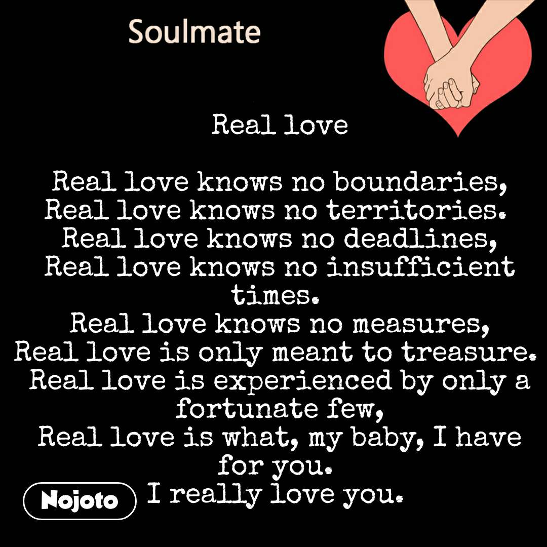Soulmate  Real love  Real love knows no boundaries, Real love knows no territories.  Real love knows no deadlines, Real love knows no insufficient times.  Real love knows no measures, Real love is only meant to treasure.  Real love is experienced by only a fortunate few, Real love is what, my baby, I have for you.  I really love you.