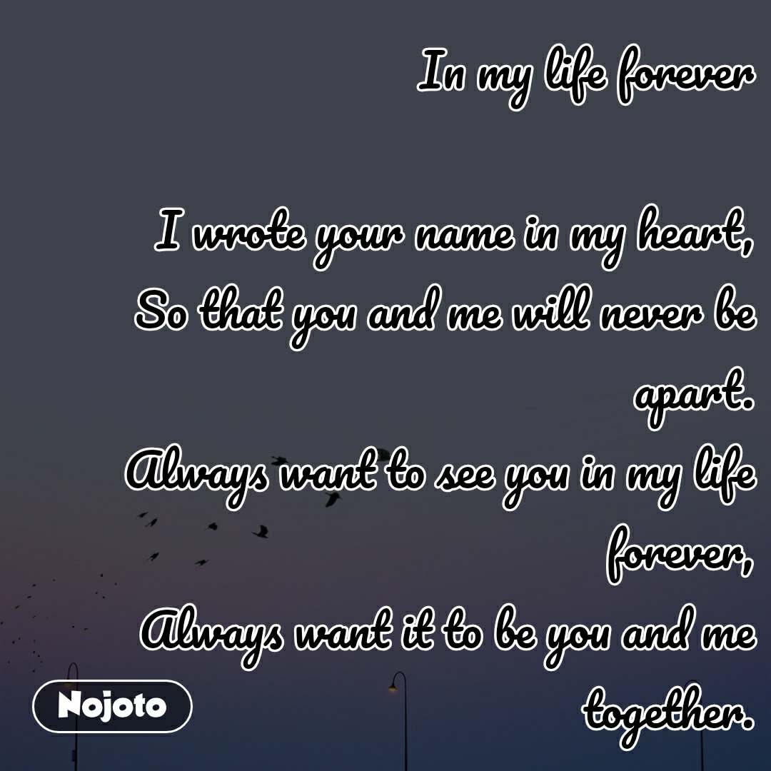 In my life forever  I wrote your name in my heart, So that you and me will never be apart. Always want to see you in my life forever, Always want it to be you and me together.