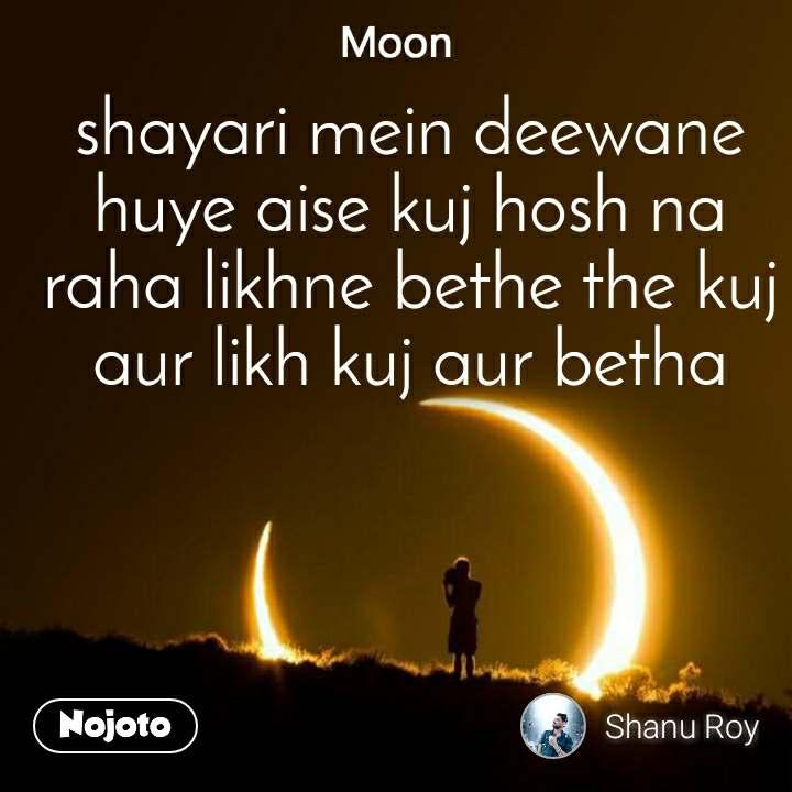Moon shayari mein deewane huye aise kuj hosh na raha likhne bethe the kuj aur likh kuj aur betha