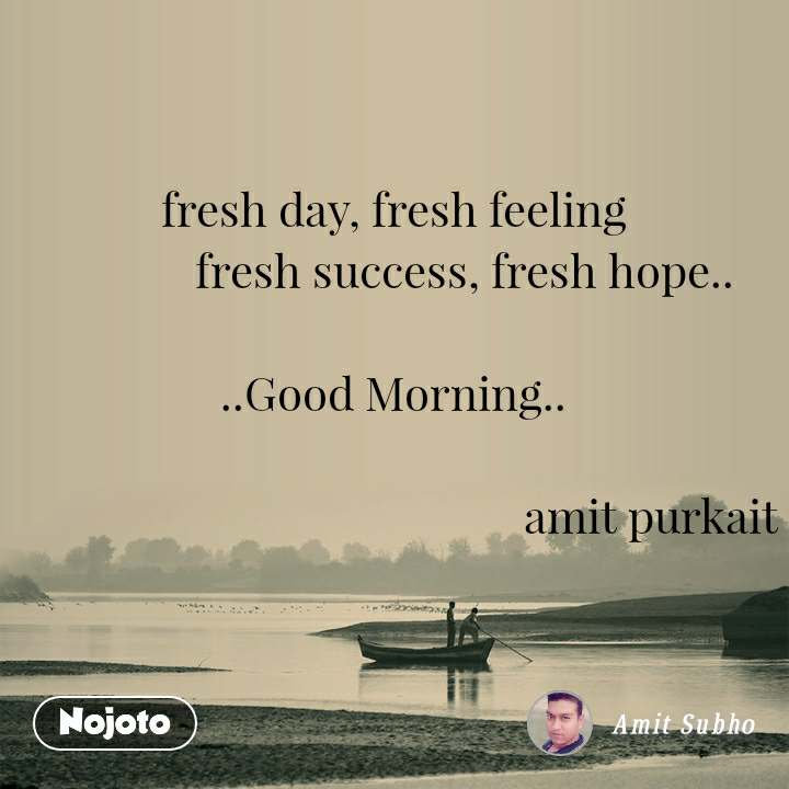 fresh day, fresh feeling              fresh success, fresh hope..  ..Good Morning..                                                     amit purkait