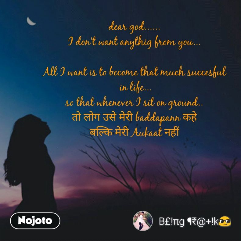 dear god...... I don't want anythig from you...  All I want is to become that much succesful  in life... so that whenever I sit on ground.. तो लोग उसे मेरी baddapann कहे बल्कि मेरी Aukaat नहीं