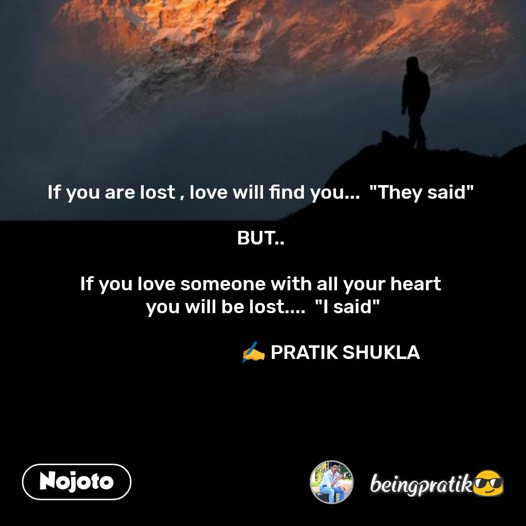 """If you are lost , love will find you...  """"They said""""  BUT..  If you love someone with all your heart  you will be lost....  """"I said""""                                  ✍️ PRATIK SHUKLA  #NojotoQuote"""