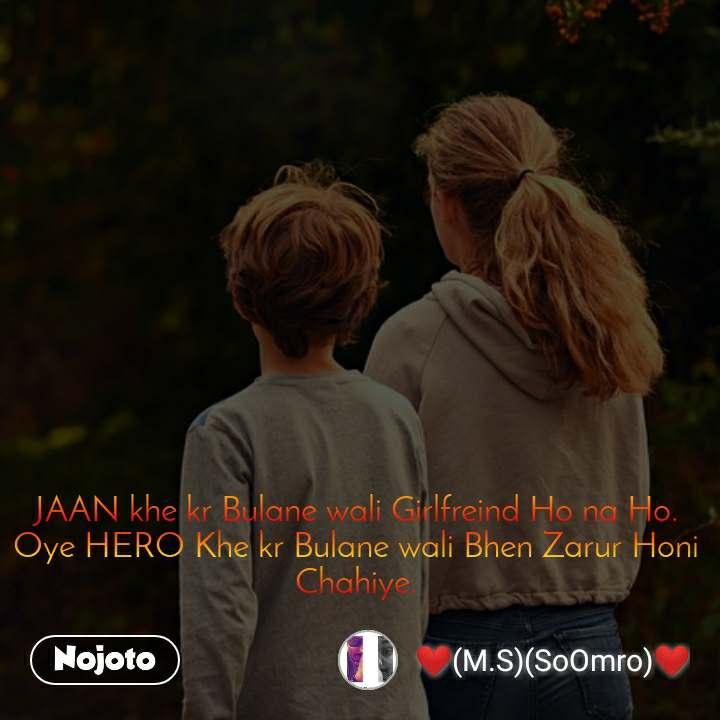 JAAN khe kr Bulane wali Girlfreind Ho na Ho. Oye HERO Khe kr Bulane wali Bhen Zarur Honi Chahiye.