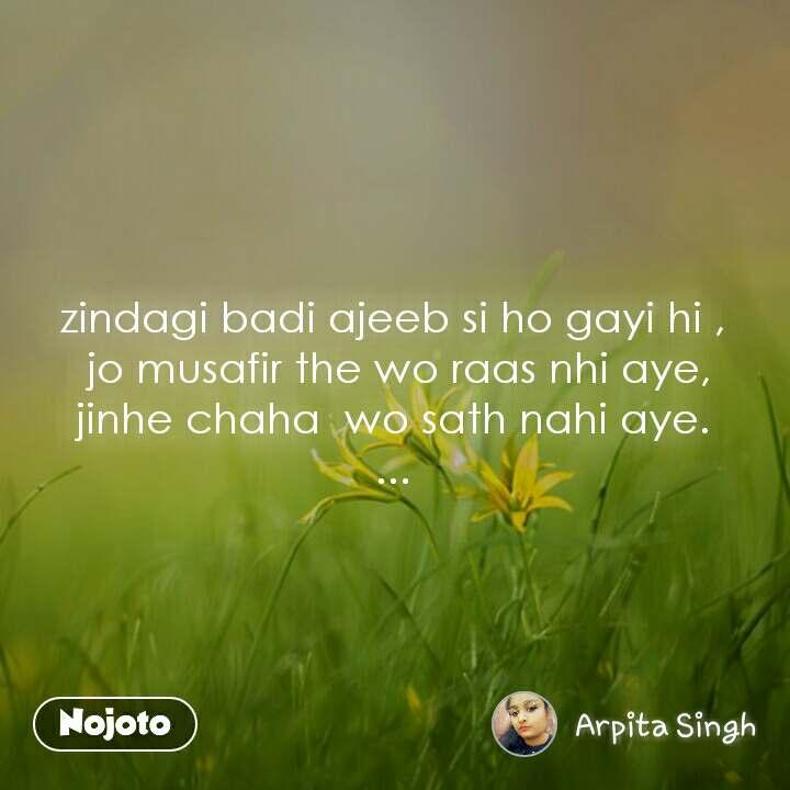 zindagi badi ajeeb si ho gayi hi ,  jo musafir the wo raas nhi aye, jinhe chaha  wo sath nahi aye. ...