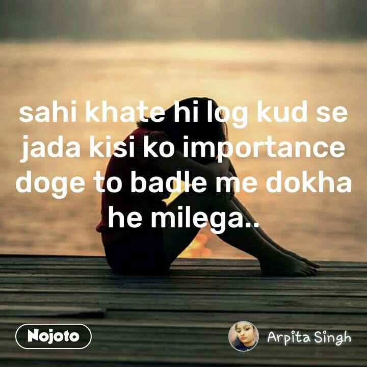 sahi khate hi log kud se jada kisi ko importance doge to badle me dokha he milega..