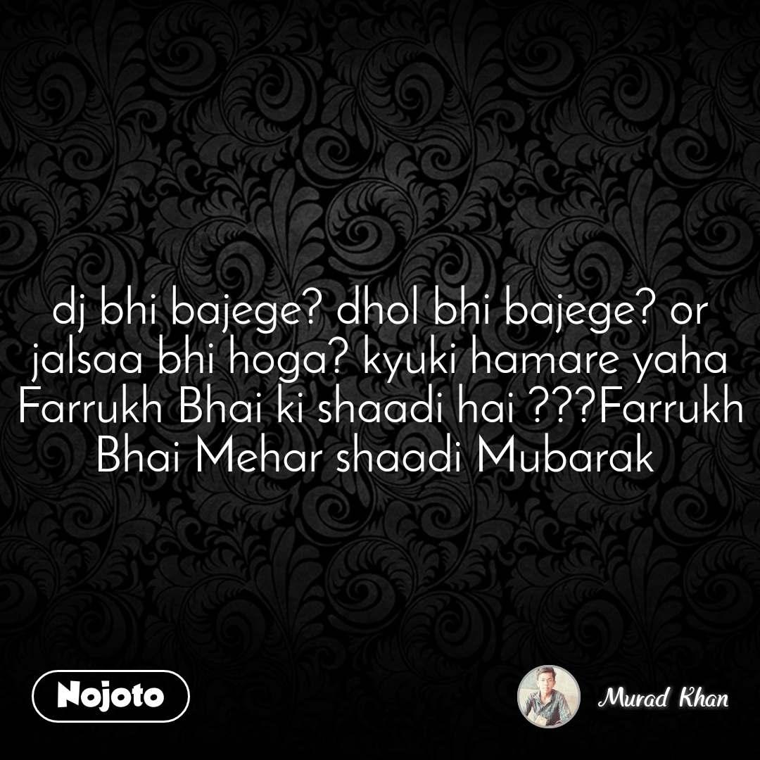 dj bhi bajege? dhol bhi bajege? or jalsaa bhi hoga? kyuki hamare yaha Farrukh Bhai ki shaadi hai ???Farrukh Bhai Mehar shaadi Mubarak