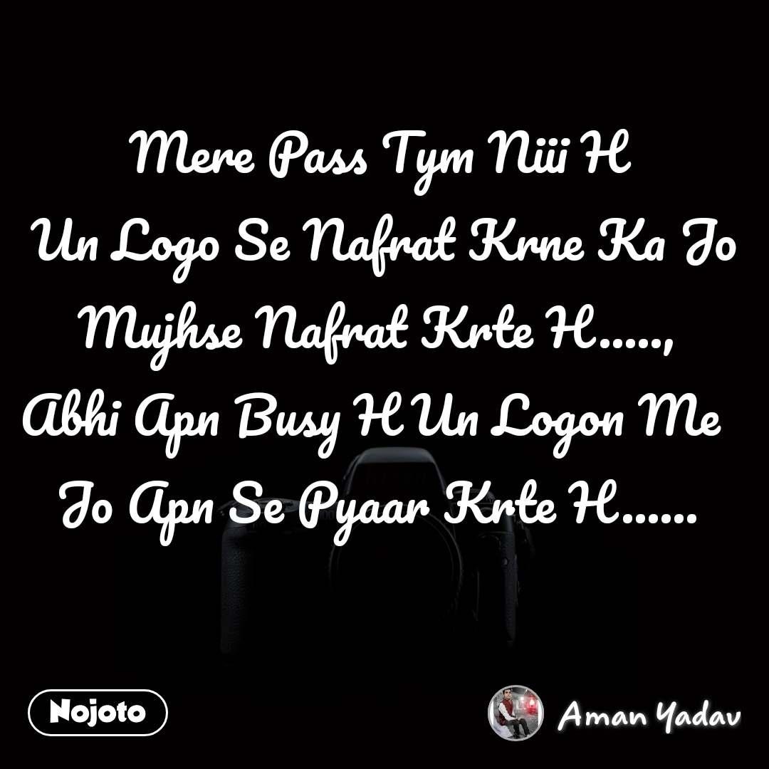 Mere Pass Tym Niii H  Un Logo Se Nafrat Krne Ka Jo Mujhse Nafrat Krte H....., Abhi Apn Busy H Un Logon Me  Jo Apn Se Pyaar Krte H......