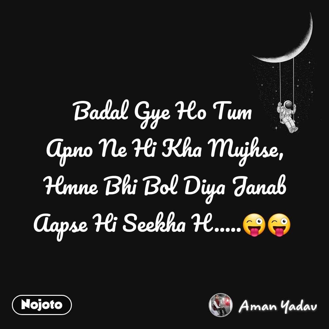 Badal Gye Ho Tum  Apno Ne Hi Kha Mujhse, Hmne Bhi Bol Diya Janab  Aapse Hi Seekha H.....😜😜