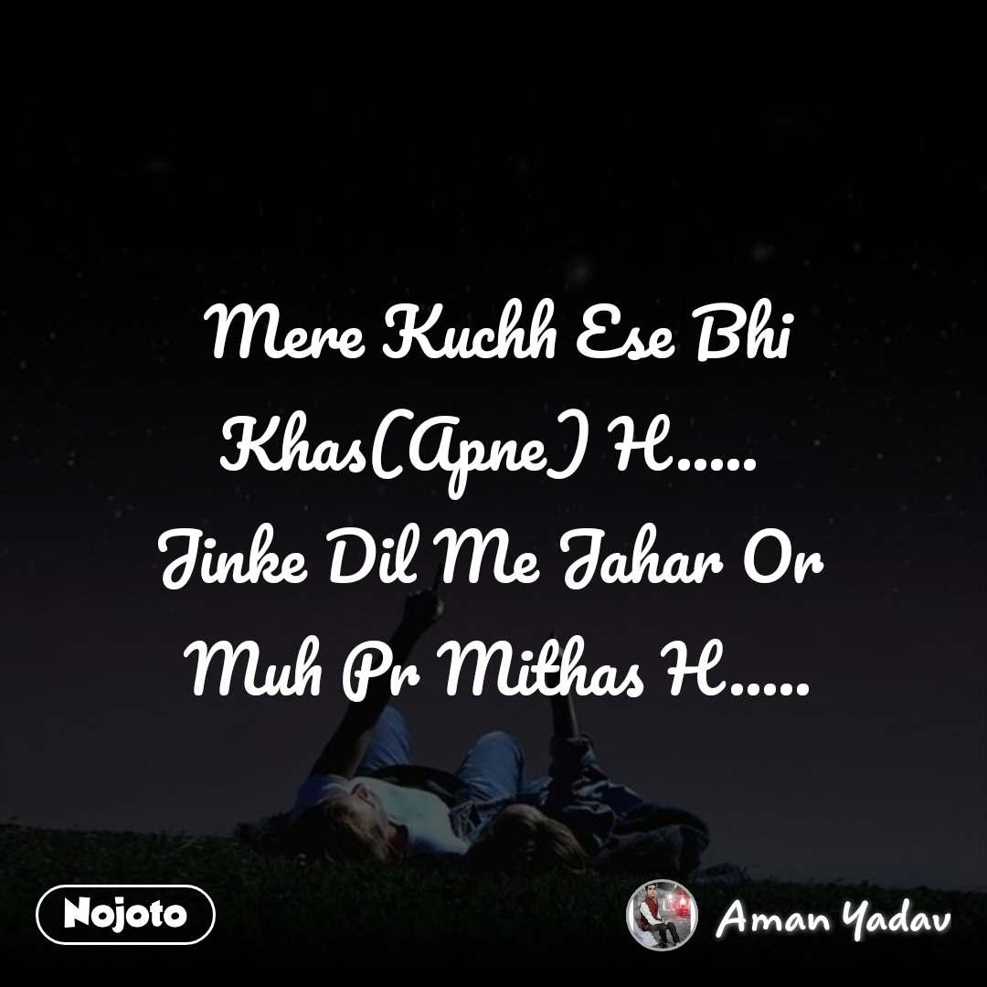 Mere Kuchh Ese Bhi Khas(Apne) H.....  Jinke Dil Me Jahar Or  Muh Pr Mithas H.....