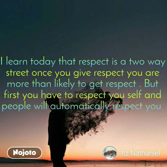 I learn today that respect is a two way street once you give respect you are more than likely to get respect . But first you have to respect you self and people will automatically respect you