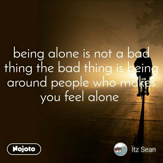 being alone is not a bad thing the bad thing is being around people who makes you feel alone