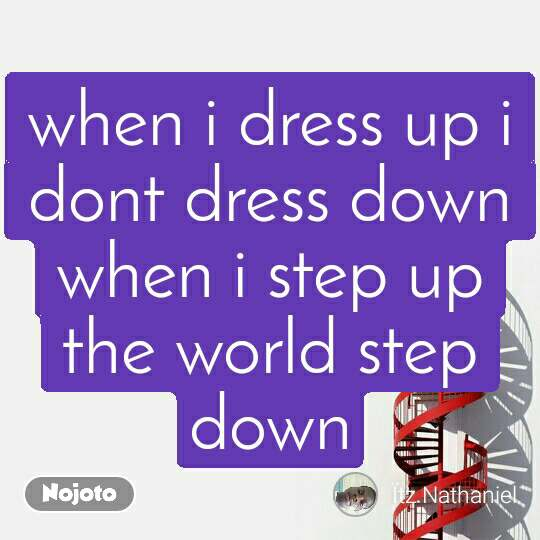 when i dress up i dont dress down when i step up the world step down