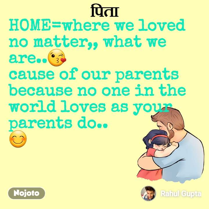 पिता HOME=where we loved no matter,, what we are..😘 cause of our parents because no one in the world loves as your parents do.. 😊