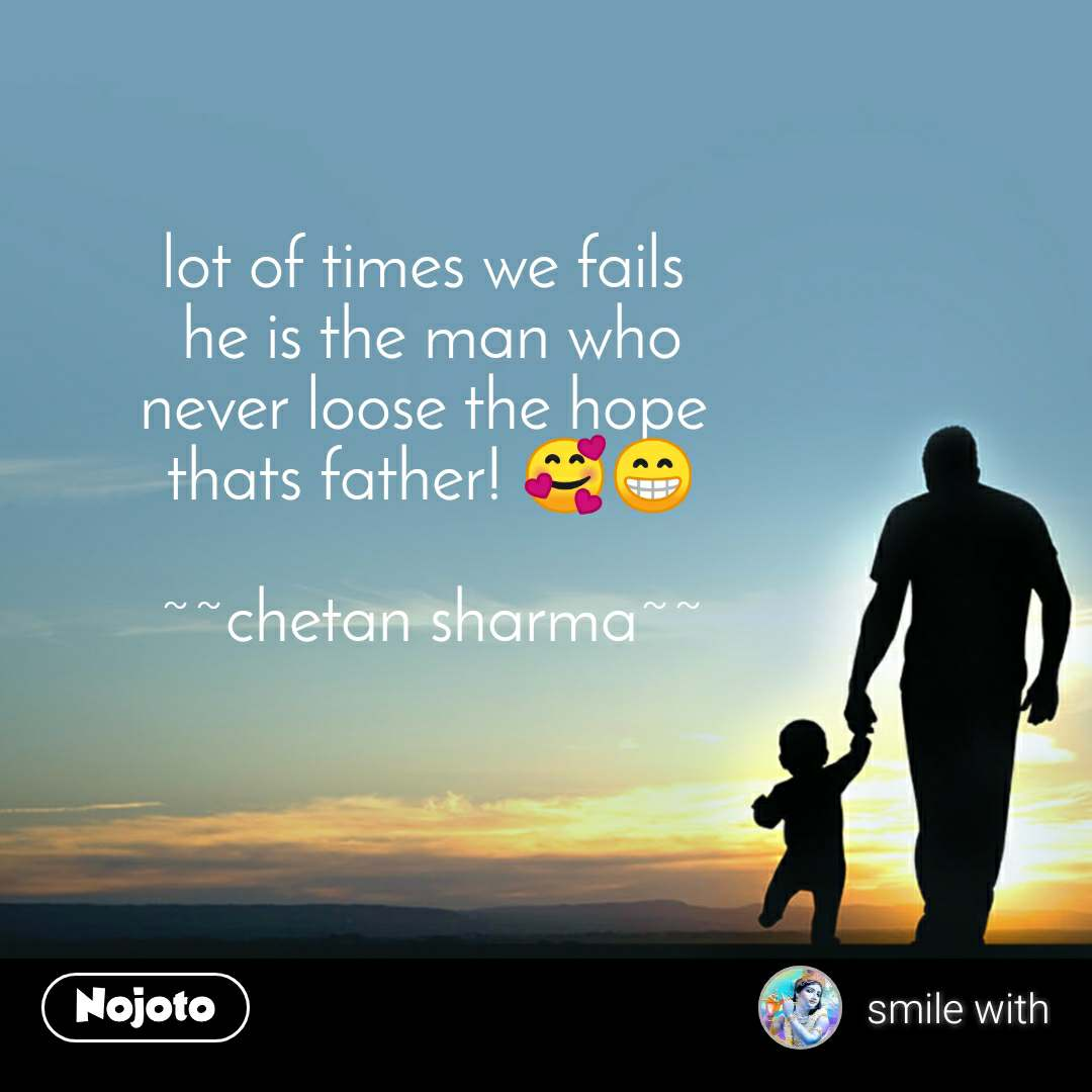 lot of times we fails  he is the man who never loose the hope  thats father! 🥰😁  ~~chetan sharma~~