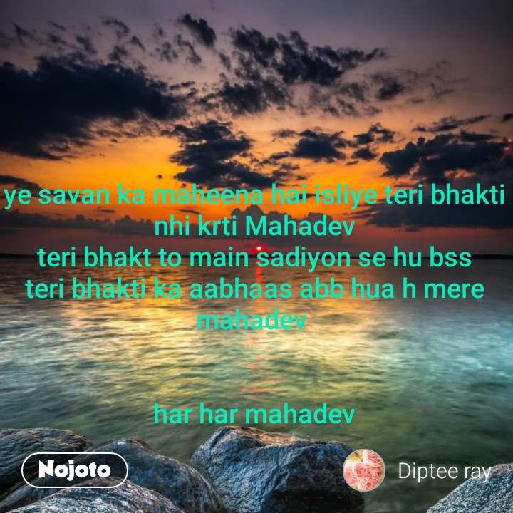 ye savan ka maheena hai isliye teri bhakti nhi krti Mahadev teri bhakt to main sadiyon se hu bss  teri bhakti ka aabhaas abb hua h mere mahadev    har har mahadev