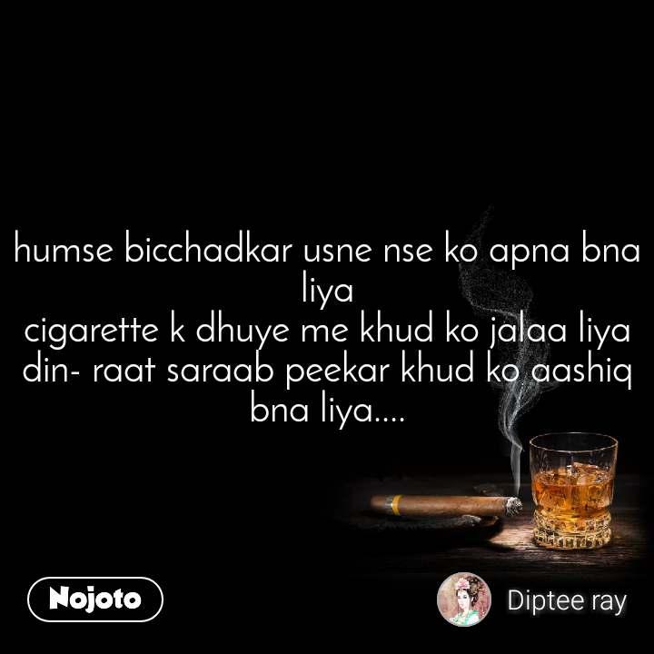 humse bicchadkar usne nse ko apna bna liya cigarette k dhuye me khud ko jalaa liya din- raat saraab peekar khud ko aashiq bna liya....