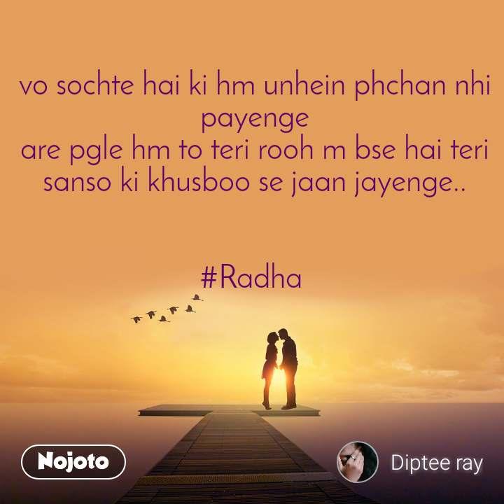 vo sochte hai ki hm unhein phchan nhi payenge are pgle hm to teri rooh m bse hai teri sanso ki khusboo se jaan jayenge..   #Radha