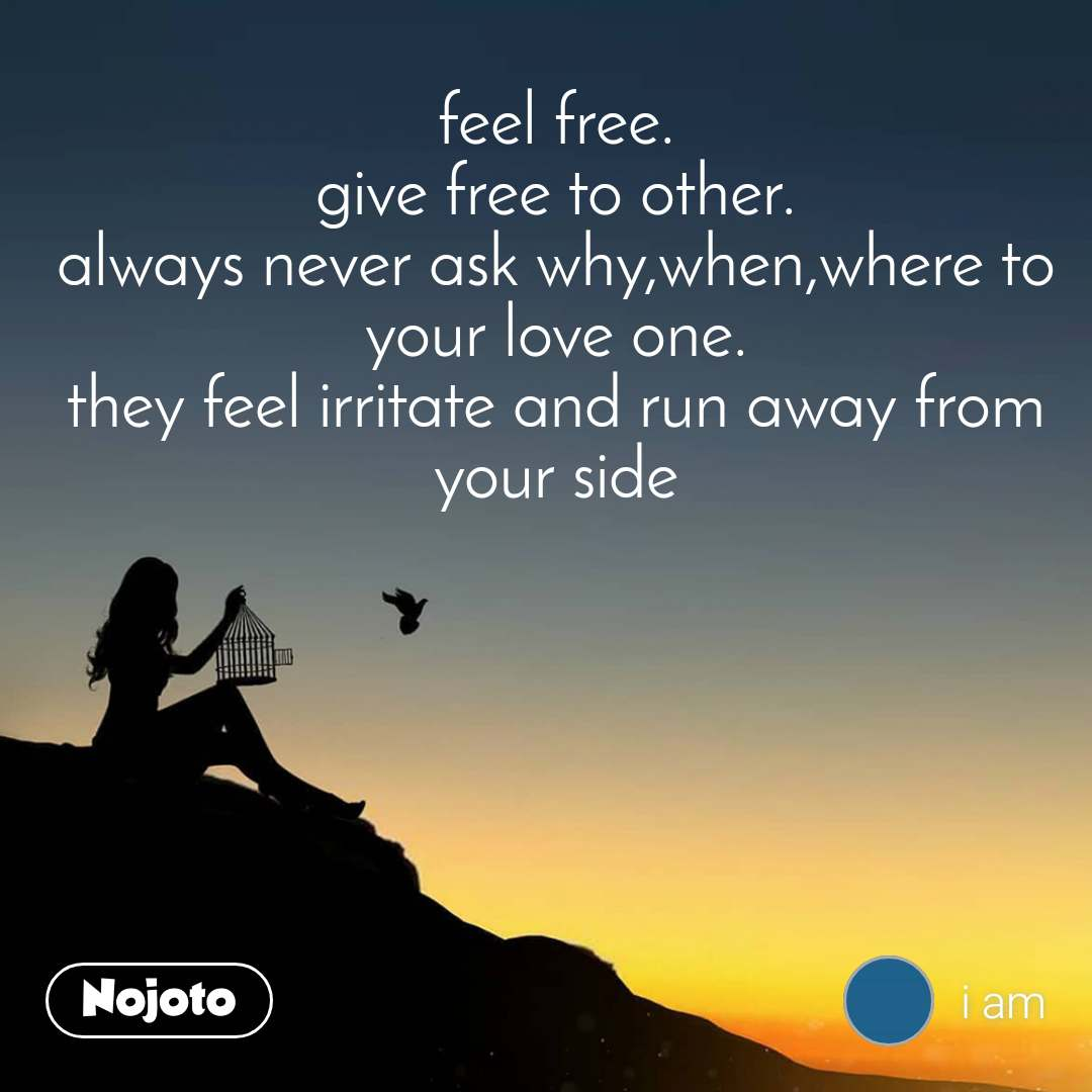 feel free. give free to other. always never ask why,when,where to your love one. they feel irritate and run away from your side