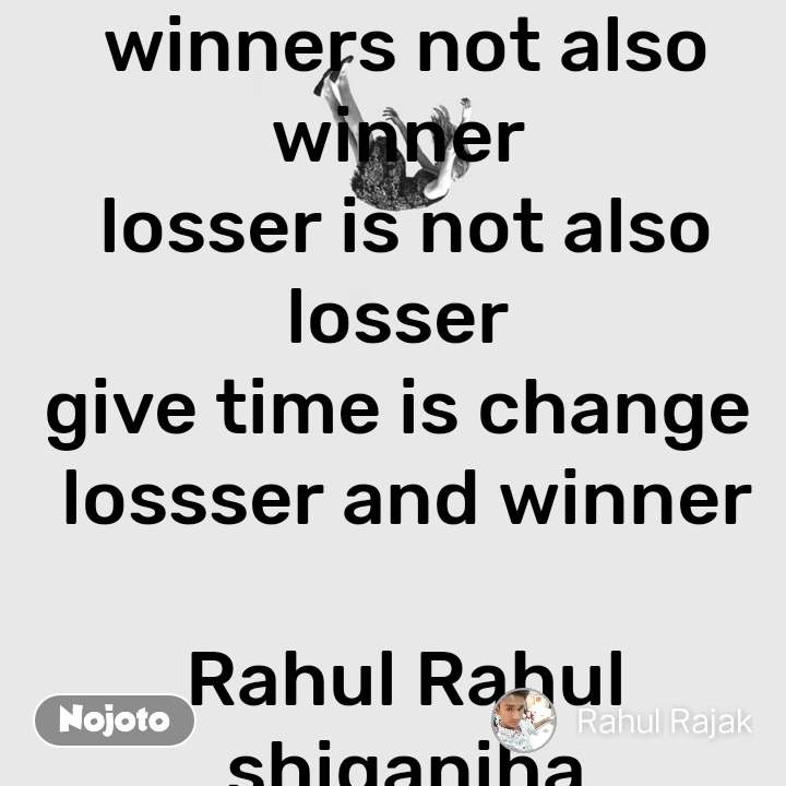 winners not also winner  losser is not also losser  give time is change  lossser and winner  Rahul Rahul shiganiha