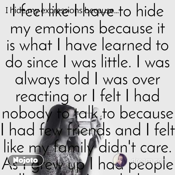I feel like I have to hide my emotions because it is what I have learned to do since I was little. I was always told I was over reacting or I felt I had nobody to talk to because I had few friends and I felt like my family didn't care. As I grew up I had people tell me that I might have problems but everyone else does too, so I should just keep them to myself. I feel like I have to hide my emotions because it is all I have ever been taught to do. But I would also like to add, recently I found this site and have found friends willing to listen and I am ever grateful and happy to share now that I know people care. And I want everyone to know it is okay to share your emotions and ask for help, because a problem shared with someone that cares for you, is a problem halved.