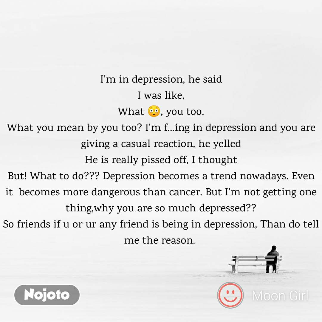 I'm in depression, he said I was like, What 😳, you too. What you mean by you too? I'm f...ing in depression and you are giving a casual reaction, he yelled He is really pissed off, I thought But! What to do??? Depression becomes a trend nowadays. Even it  becomes more dangerous than cancer. But I'm not getting one thing,why you are so much depressed?? So friends if u or ur any friend is being in depression, Than do tell me the reason.