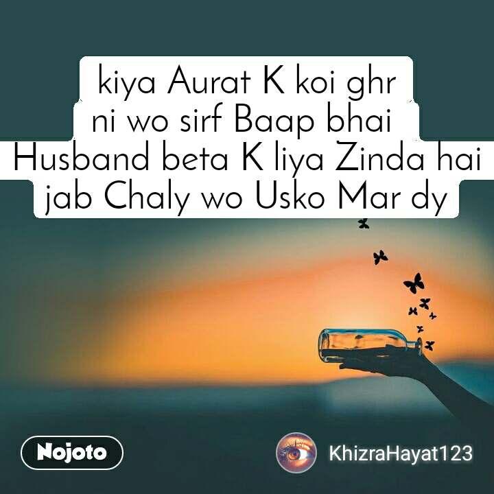 kiya Aurat K koi ghr ni wo sirf Baap bhai  Husband beta K liya Zinda hai jab Chaly wo Usko Mar dy