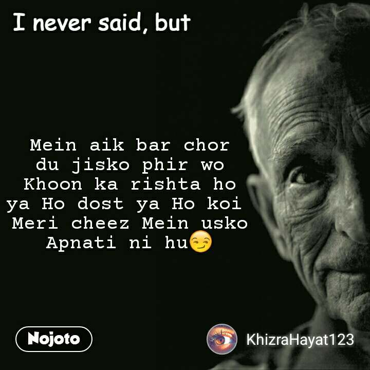 I never said, but Mein aik bar chor du jisko phir wo Khoon ka rishta ho ya Ho dost ya Ho koi  Meri cheez Mein usko Apnati ni hu😏