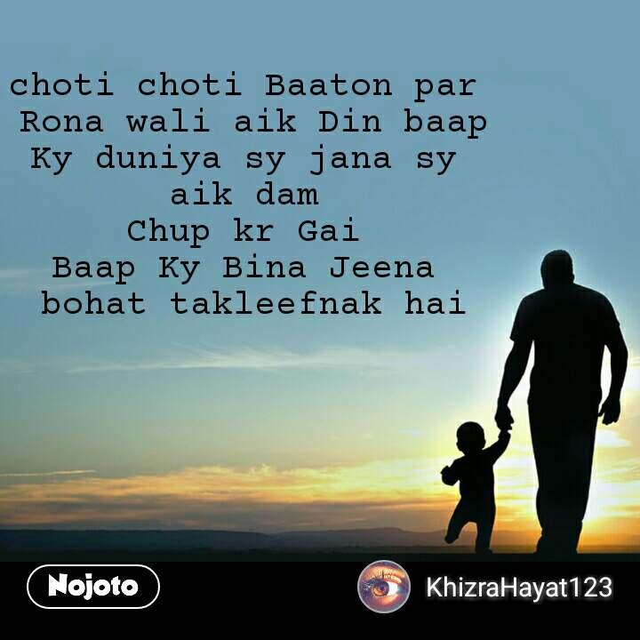choti choti Baaton par  Rona wali aik Din baap Ky duniya sy jana sy  aik dam  Chup kr Gai  Baap Ky Bina Jeena  bohat takleefnak hai