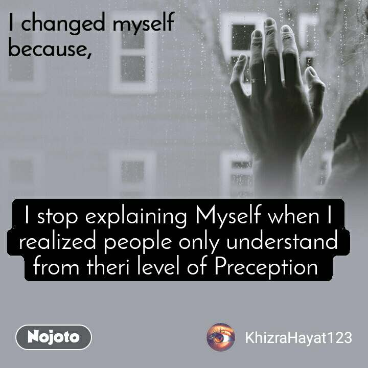 I changed myself because I stop explaining Myself when I realized people only understand from theri level of Preception