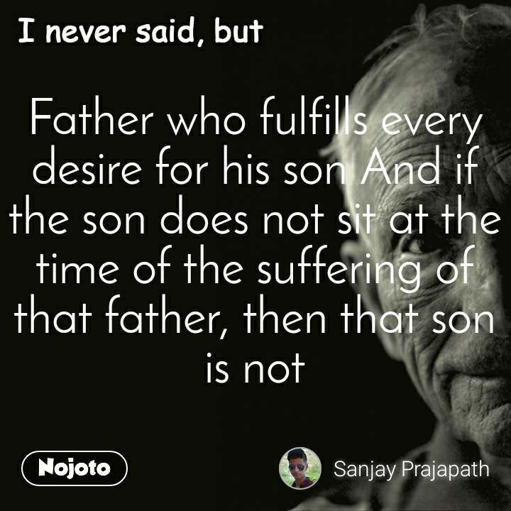 I never said, but Father who fulfills every desire for his son And if the son does not sit at the time of the suffering of that father, then that son is not