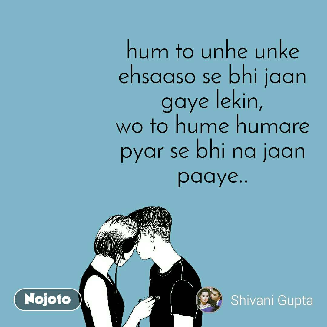 hum to unhe unke ehsaaso se bhi jaan gaye lekin, wo to hume humare pyar se bhi na jaan paaye..