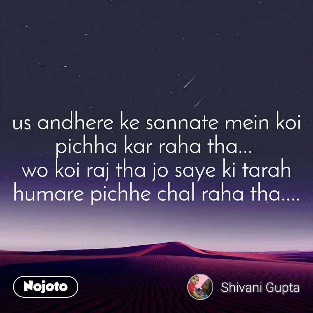 us andhere ke sannate mein koi pichha kar raha tha...  wo koi raj tha jo saye ki tarah humare pichhe chal raha tha....