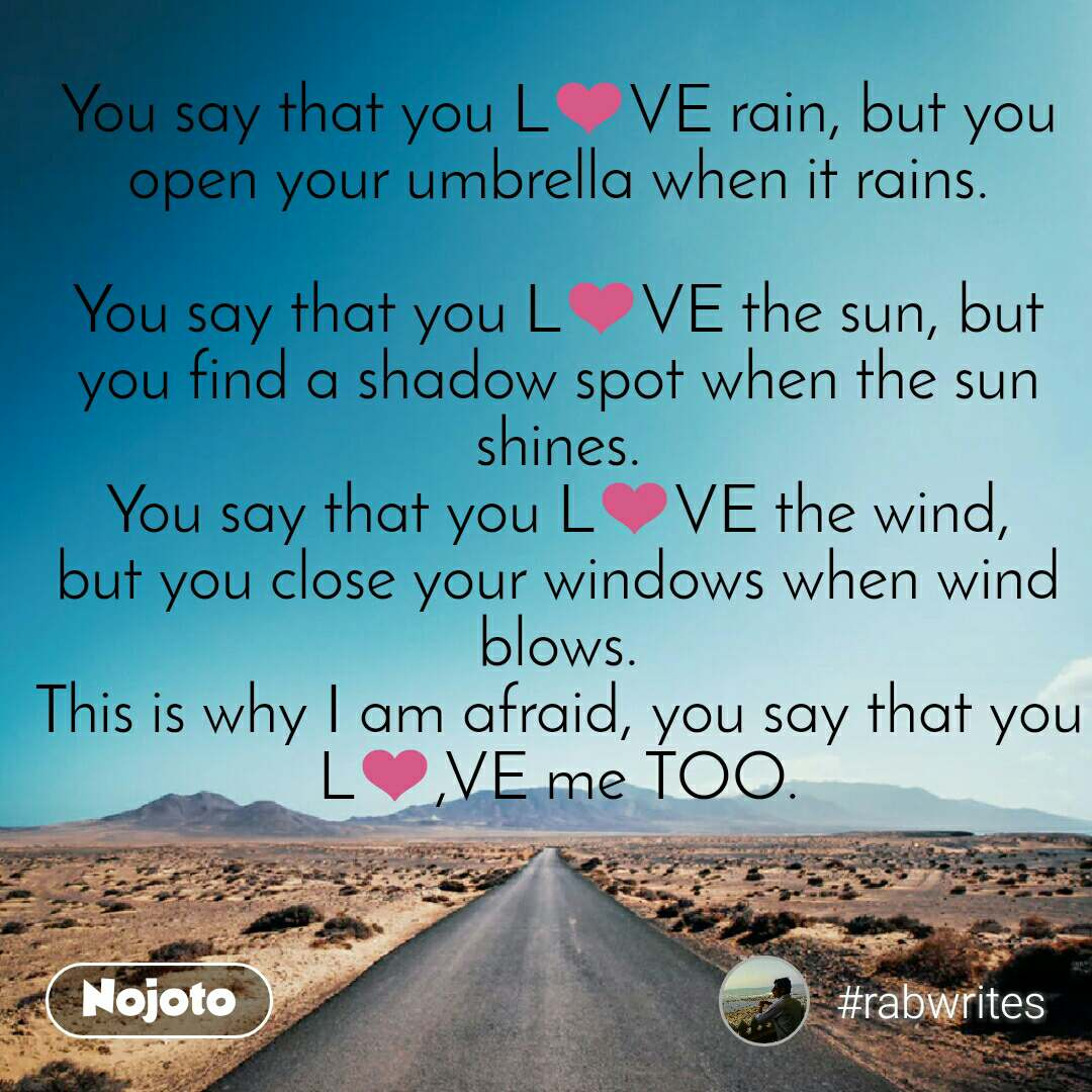 Safar You say that you L❤VE rain, but you open your umbrella when it rains.  You say that you L❤VE the sun, but you find a shadow spot when the sun shines. You say that you L❤VE the wind, but you close your windows when wind blows. This is why I am afraid, you say that you L❤,VE me TOO.