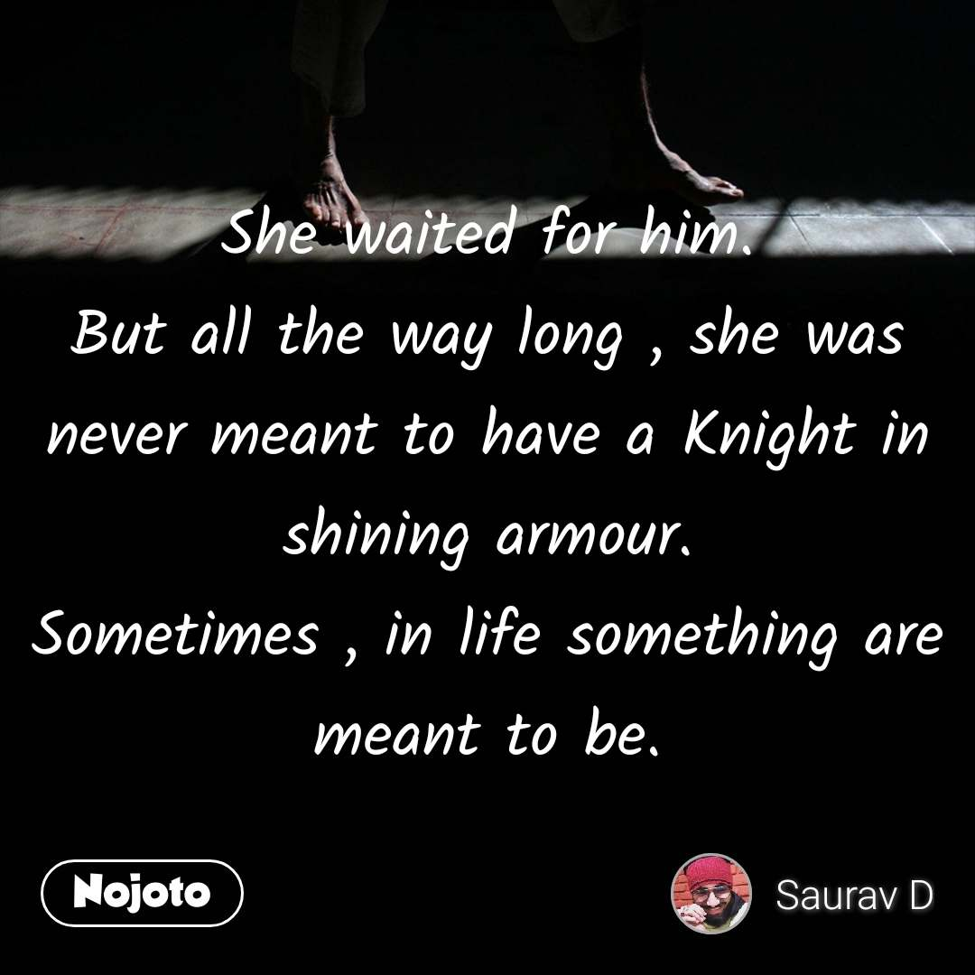 She waited for him. But all the way long , she was never meant to have a Knight in shining armour. Sometimes , in life something are meant to be.