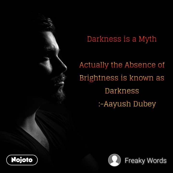 Darkness is a Myth  Actually the Absence of Brightness is known as Darkness      :-Aayush Dubey