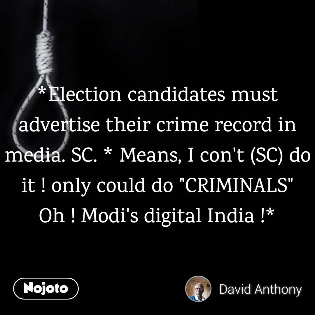 "*Election candidates must advertise their crime record in media. SC. * Means, I con't (SC) do it ! only could do ""CRIMINALS"" Oh ! Modi's digital India !*"