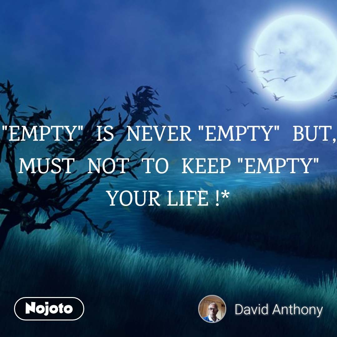 """EMPTY""  IS  NEVER ""EMPTY""  BUT,  MUST  NOT  TO  KEEP ""EMPTY""  YOUR LIFE !*"